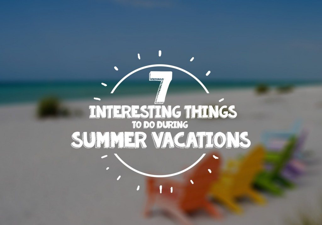 7 Interesting Things To Do During Summer Vacations